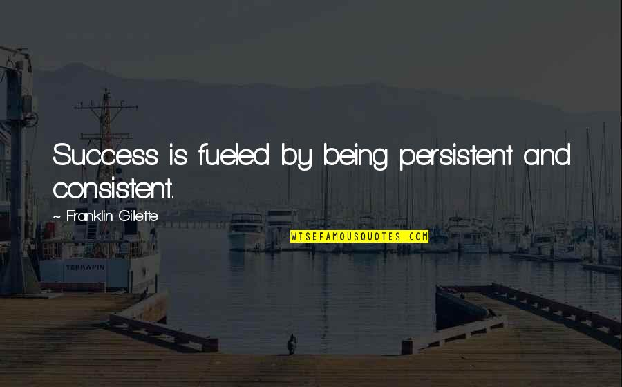Persistent And Consistent Quotes By Franklin Gillette: Success is fueled by being persistent and consistent.