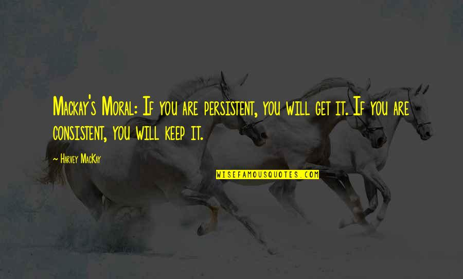 Persistent And Consistent Quotes By Harvey MacKay: Mackay's Moral: If you are persistent, you will