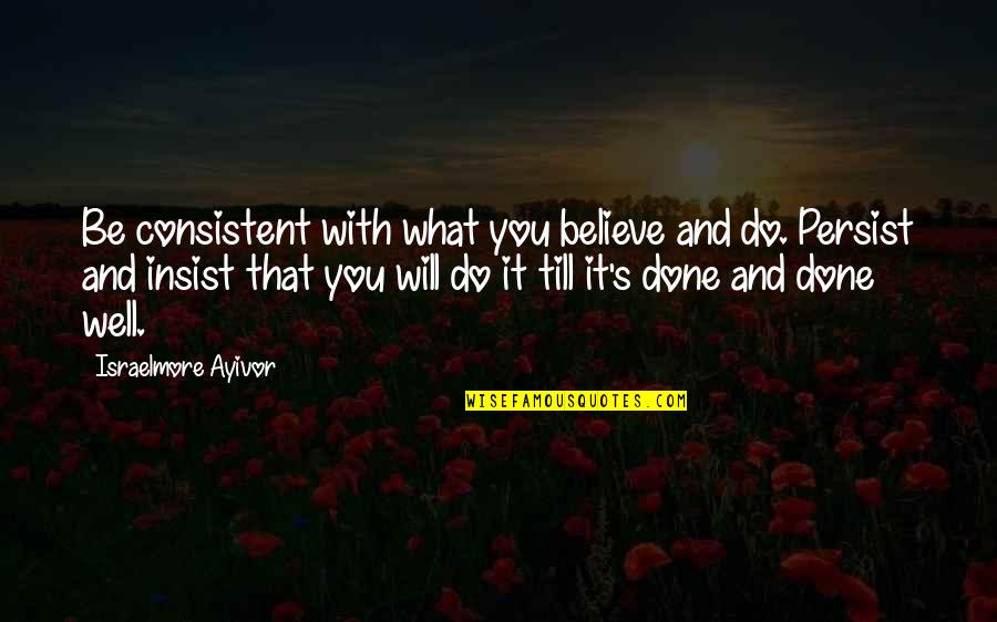 Persistent And Consistent Quotes By Israelmore Ayivor: Be consistent with what you believe and do.