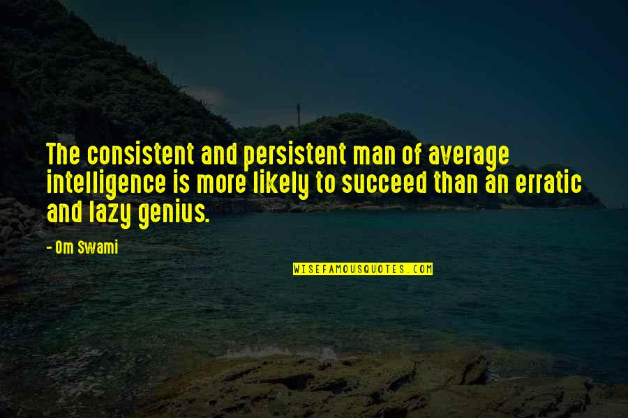 Persistent And Consistent Quotes By Om Swami: The consistent and persistent man of average intelligence