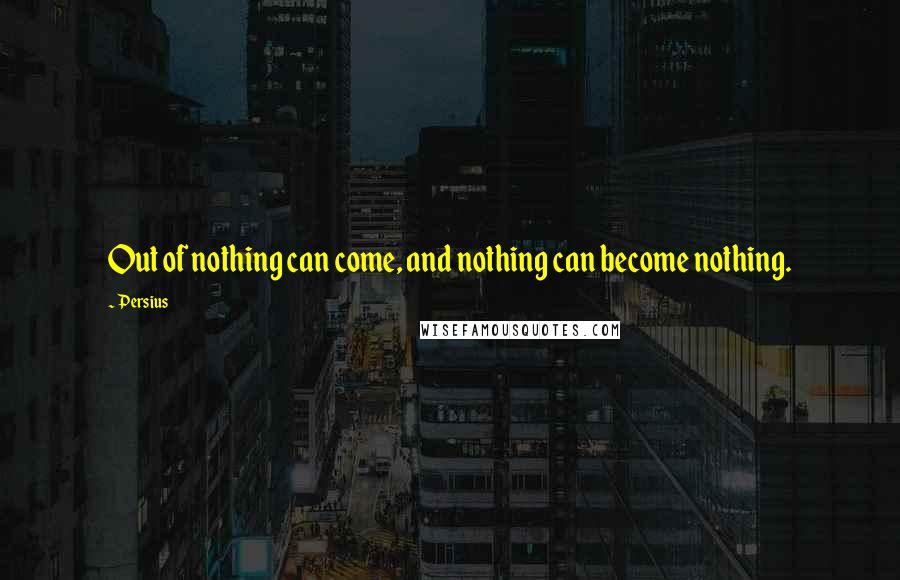 Persius quotes: Out of nothing can come, and nothing can become nothing.