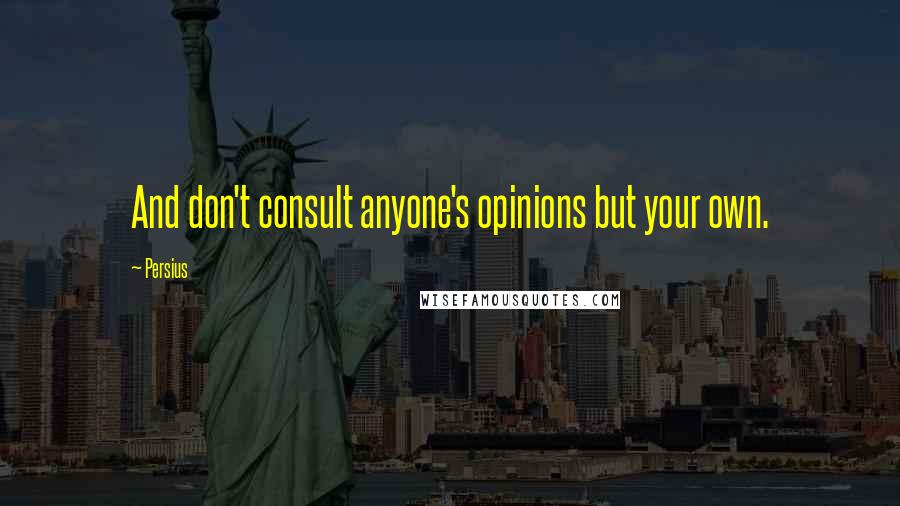 Persius quotes: And don't consult anyone's opinions but your own.