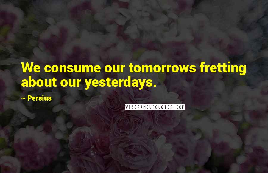 Persius quotes: We consume our tomorrows fretting about our yesterdays.
