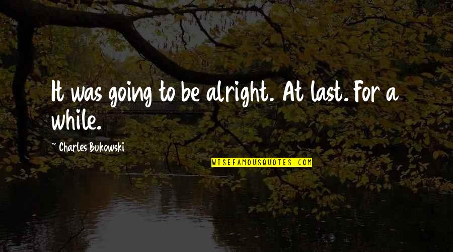 Person Centered Quotes By Charles Bukowski: It was going to be alright. At last.