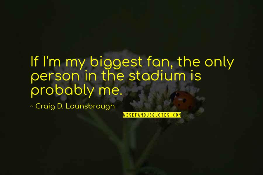 Person Centered Quotes By Craig D. Lounsbrough: If I'm my biggest fan, the only person