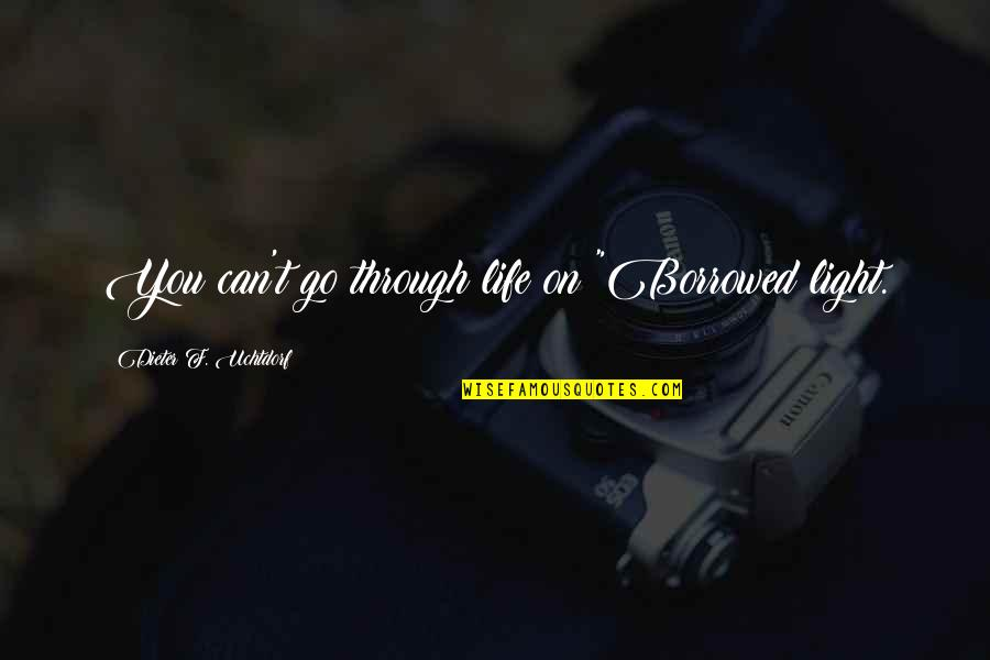 """Person Centered Quotes By Dieter F. Uchtdorf: You can't go through life on """"Borrowed light."""
