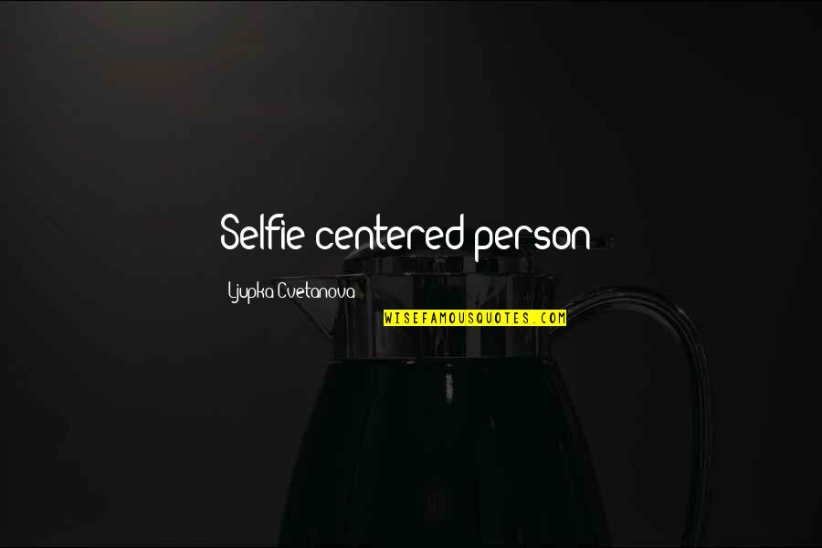 Person Centered Quotes By Ljupka Cvetanova: Selfie-centered person!