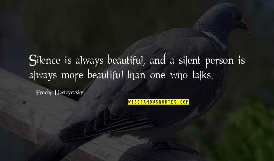 Person Who Talks Too Much Quotes By Fyodor Dostoyevsky: Silence is always beautiful, and a silent person
