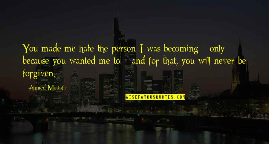 Person You Hate Quotes By Ahmed Mostafa: You made me hate the person I was