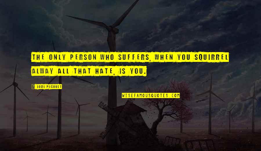 Person You Hate Quotes By Jodi Picoult: The only person who suffers, when you squirrel