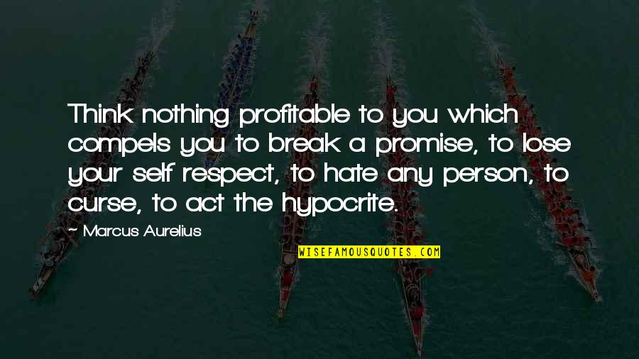 Person You Hate Quotes By Marcus Aurelius: Think nothing profitable to you which compels you