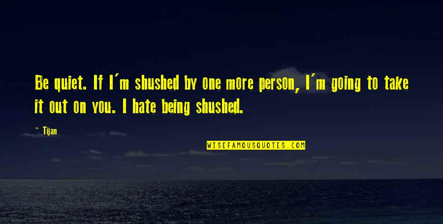 Person You Hate Quotes By Tijan: Be quiet. If I'm shushed by one more