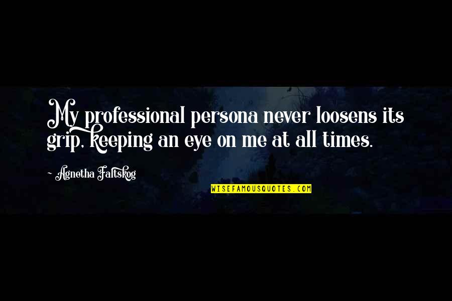 Persona Quotes By Agnetha Faltskog: My professional persona never loosens its grip, keeping