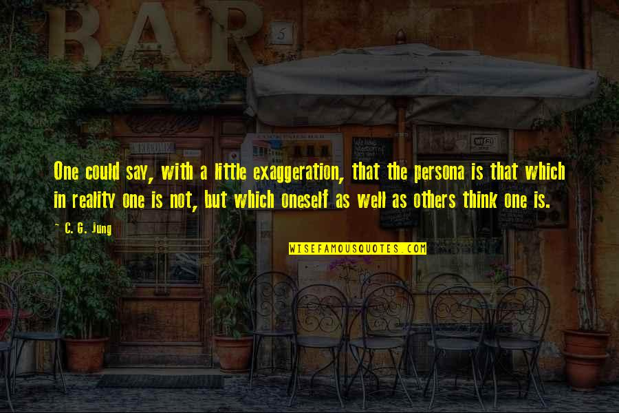 Persona Quotes By C. G. Jung: One could say, with a little exaggeration, that