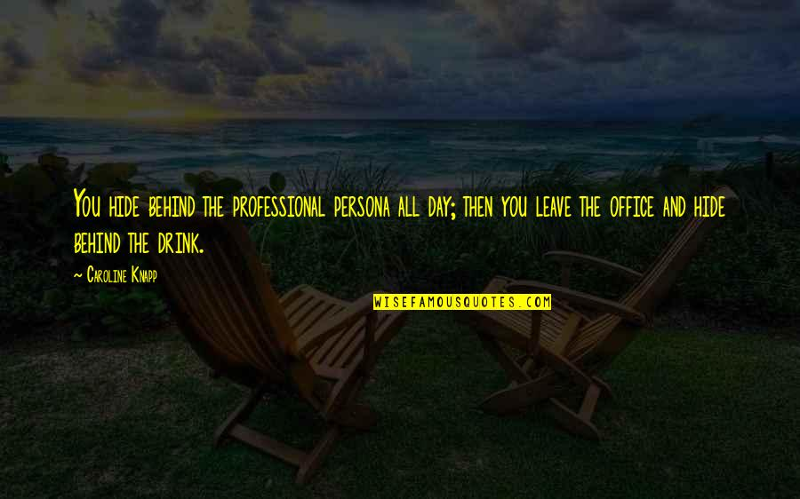 Persona Quotes By Caroline Knapp: You hide behind the professional persona all day;