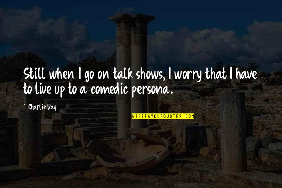 Persona Quotes By Charlie Day: Still when I go on talk shows, I