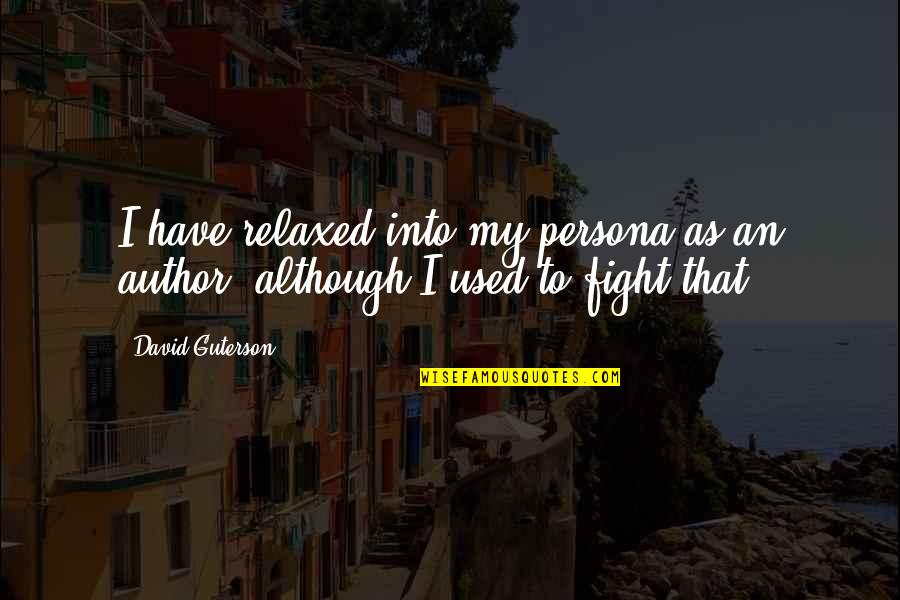 Persona Quotes By David Guterson: I have relaxed into my persona as an