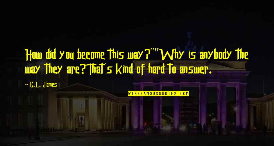 """Persona Quotes By E.L. James: How did you become this way?""""""""Why is anybody"""