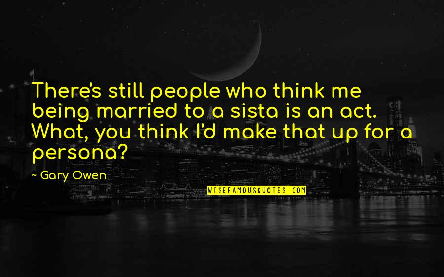Persona Quotes By Gary Owen: There's still people who think me being married