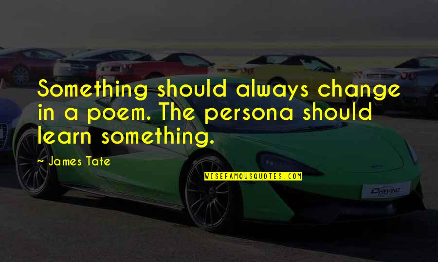 Persona Quotes By James Tate: Something should always change in a poem. The