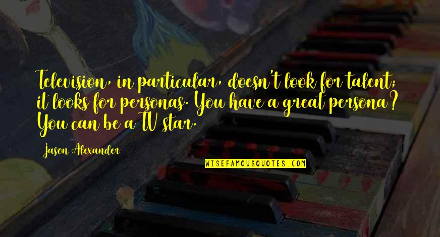 Persona Quotes By Jason Alexander: Television, in particular, doesn't look for talent; it