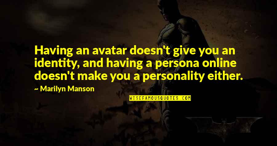 Persona Quotes By Marilyn Manson: Having an avatar doesn't give you an identity,