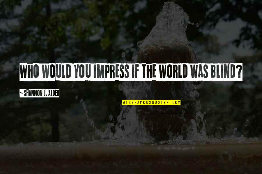Persona Quotes By Shannon L. Alder: Who would you impress if the world was