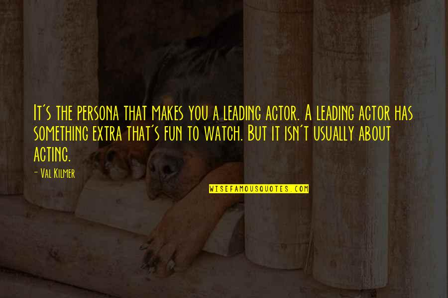 Persona Quotes By Val Kilmer: It's the persona that makes you a leading
