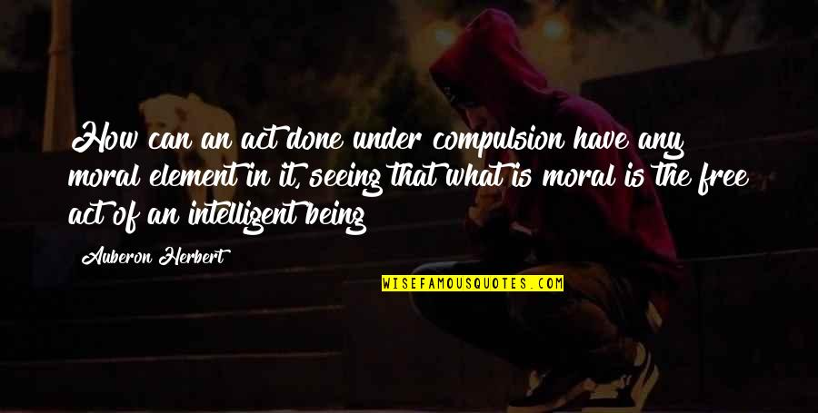 Personal And Social Development Quotes By Auberon Herbert: How can an act done under compulsion have