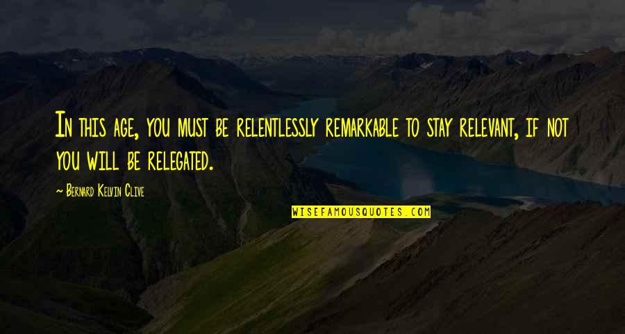 Personal And Social Development Quotes By Bernard Kelvin Clive: In this age, you must be relentlessly remarkable