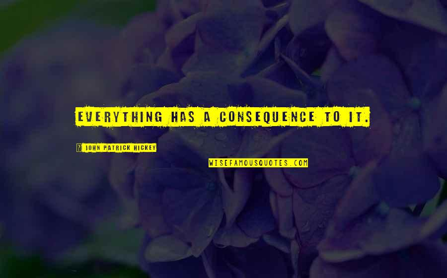 Personal And Social Development Quotes By John Patrick Hickey: Everything has a consequence to it.