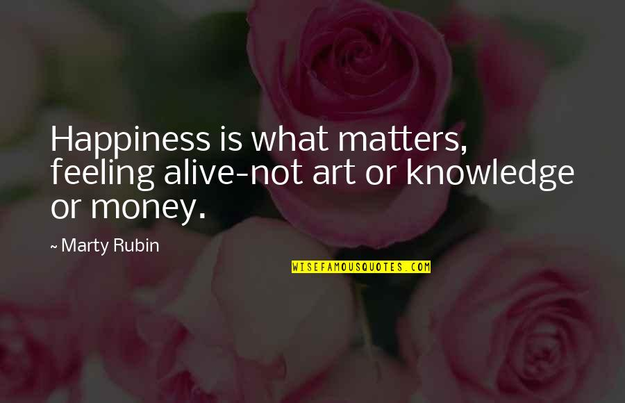 Personal Attendant Quotes By Marty Rubin: Happiness is what matters, feeling alive-not art or