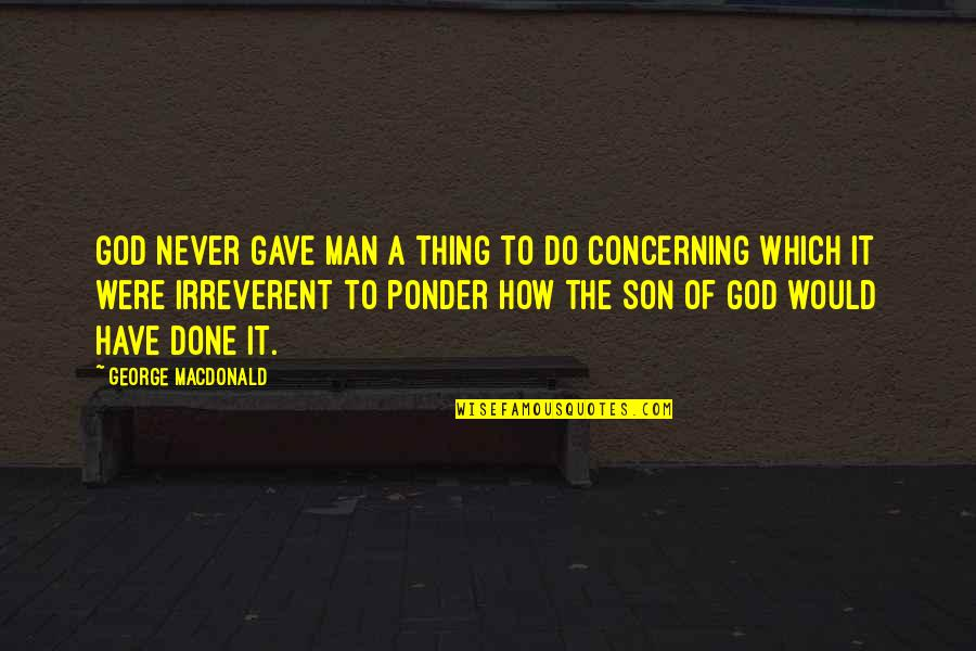 Personal Recollections Of Joan Of Arc Quotes By George MacDonald: God never gave man a thing to do