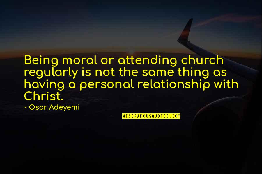 Personal Relationship With Christ Quotes By Osar Adeyemi: Being moral or attending church regularly is not