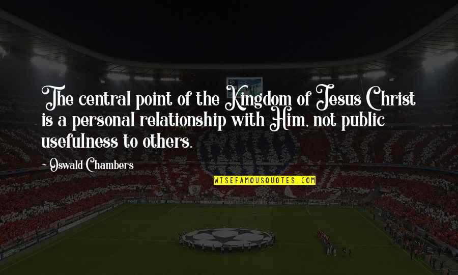 Personal Relationship With Christ Quotes By Oswald Chambers: The central point of the Kingdom of Jesus