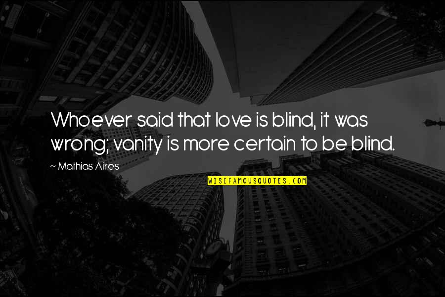 Personality Attitude Quotes By Mathias Aires: Whoever said that love is blind, it was