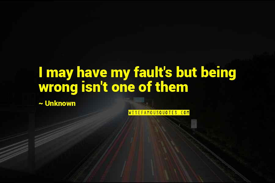 Personality Attitude Quotes By Unknown: I may have my fault's but being wrong