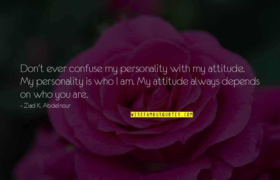 Personality Attitude Quotes By Ziad K. Abdelnour: Don't ever confuse my personality with my attitude.
