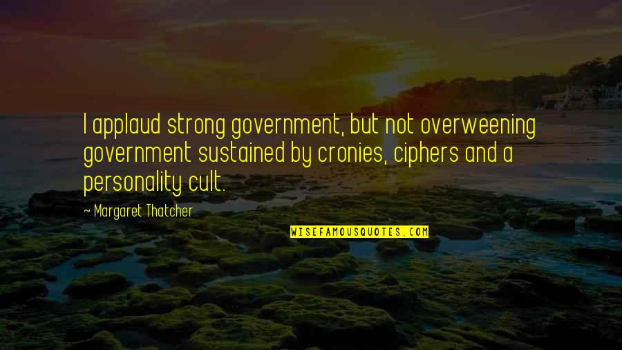 Personality Cult Quotes By Margaret Thatcher: I applaud strong government, but not overweening government