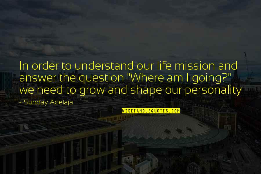 Personality Growth Quotes By Sunday Adelaja: In order to understand our life mission and