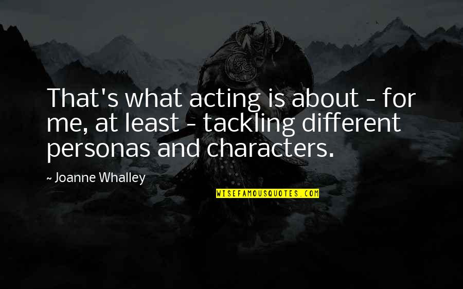 Personas Quotes By Joanne Whalley: That's what acting is about - for me,