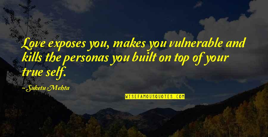 Personas Quotes By Suketu Mehta: Love exposes you, makes you vulnerable and kills