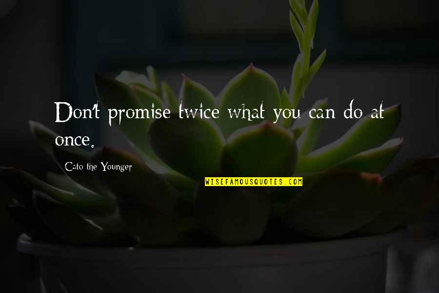 Perv Quotes By Cato The Younger: Don't promise twice what you can do at