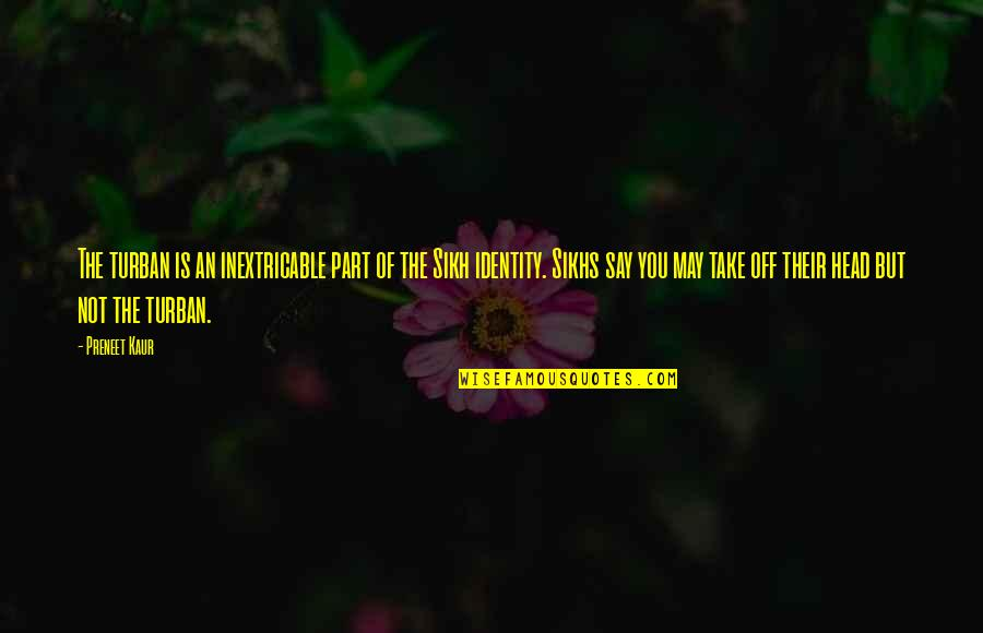 Perv Quotes By Preneet Kaur: The turban is an inextricable part of the