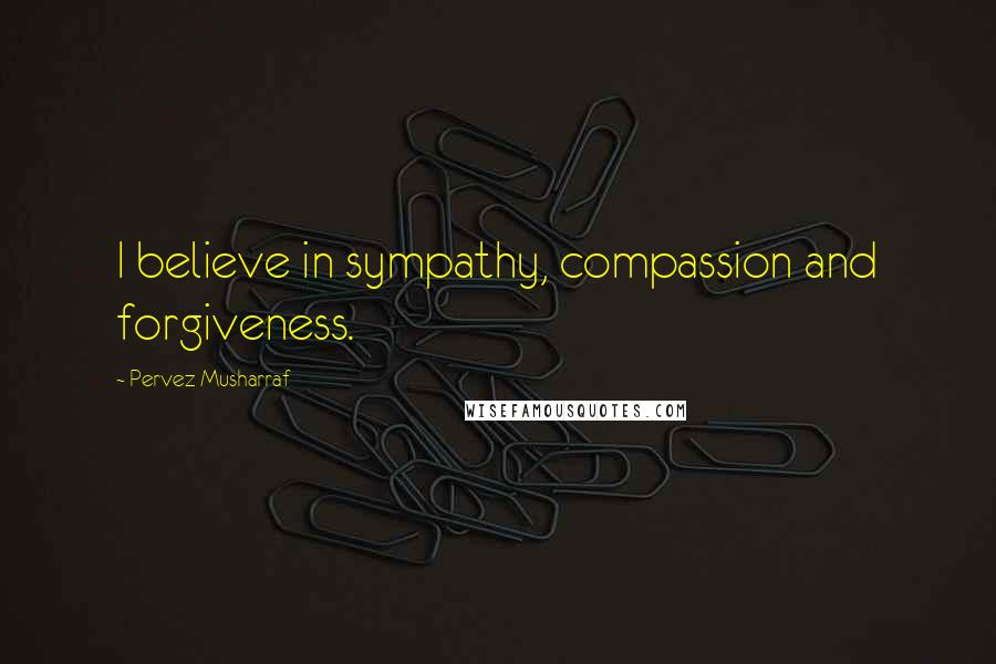 Pervez Musharraf quotes: I believe in sympathy, compassion and forgiveness.