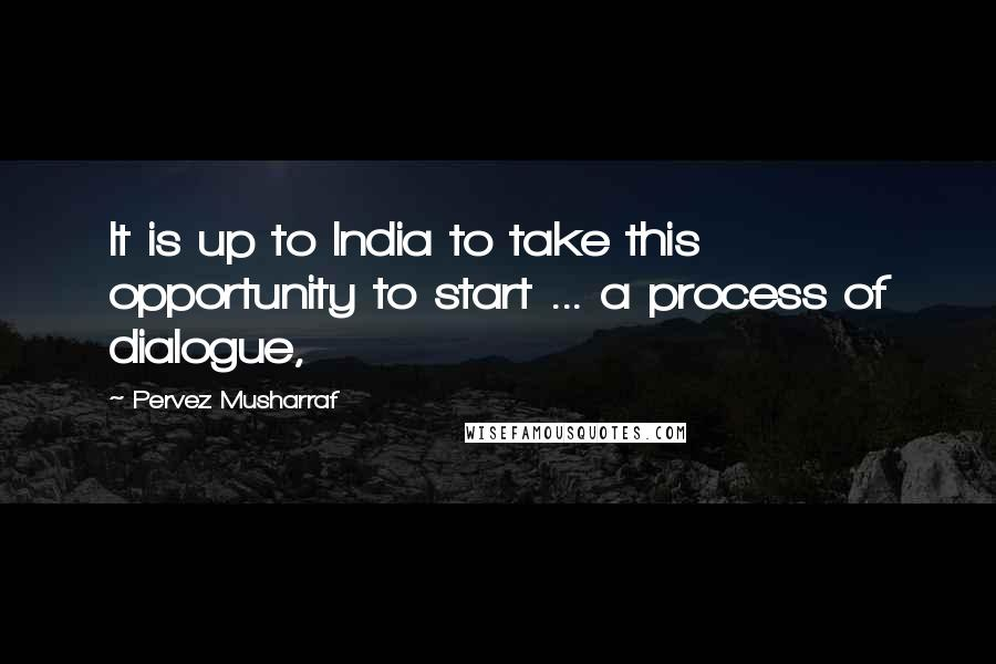Pervez Musharraf quotes: It is up to India to take this opportunity to start ... a process of dialogue,