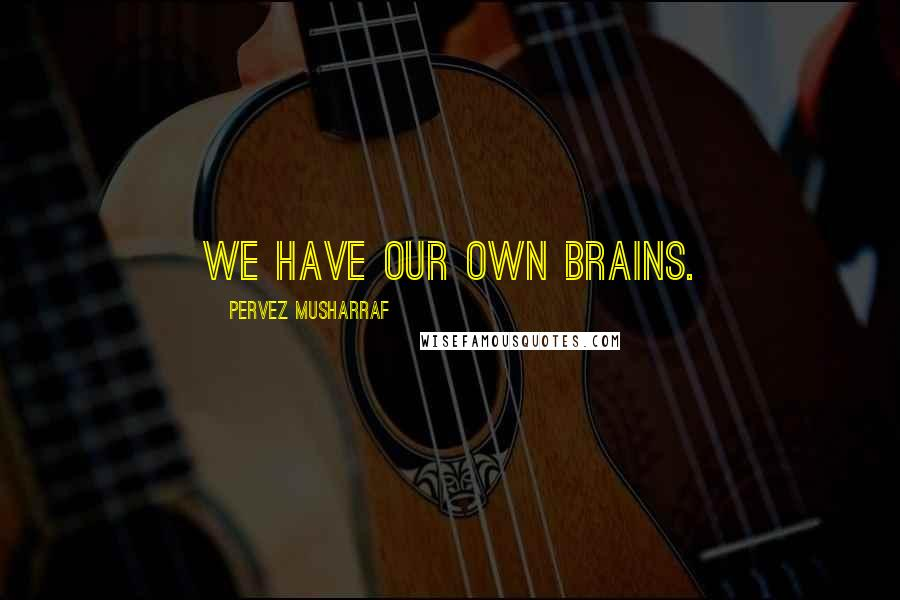 Pervez Musharraf quotes: We have our own brains.