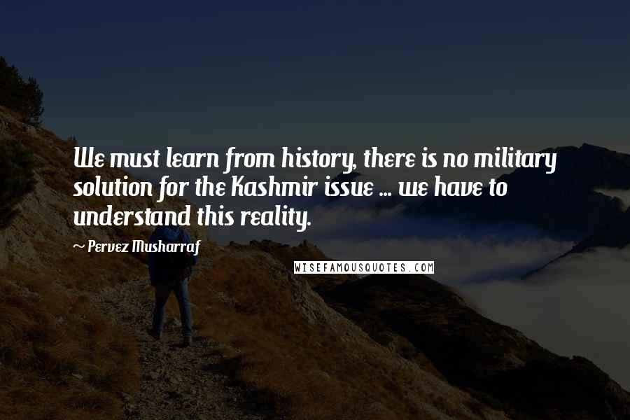 Pervez Musharraf quotes: We must learn from history, there is no military solution for the Kashmir issue ... we have to understand this reality.