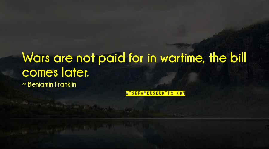 Peso's Quotes By Benjamin Franklin: Wars are not paid for in wartime, the
