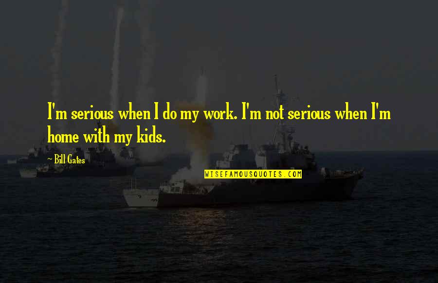 Peso's Quotes By Bill Gates: I'm serious when I do my work. I'm